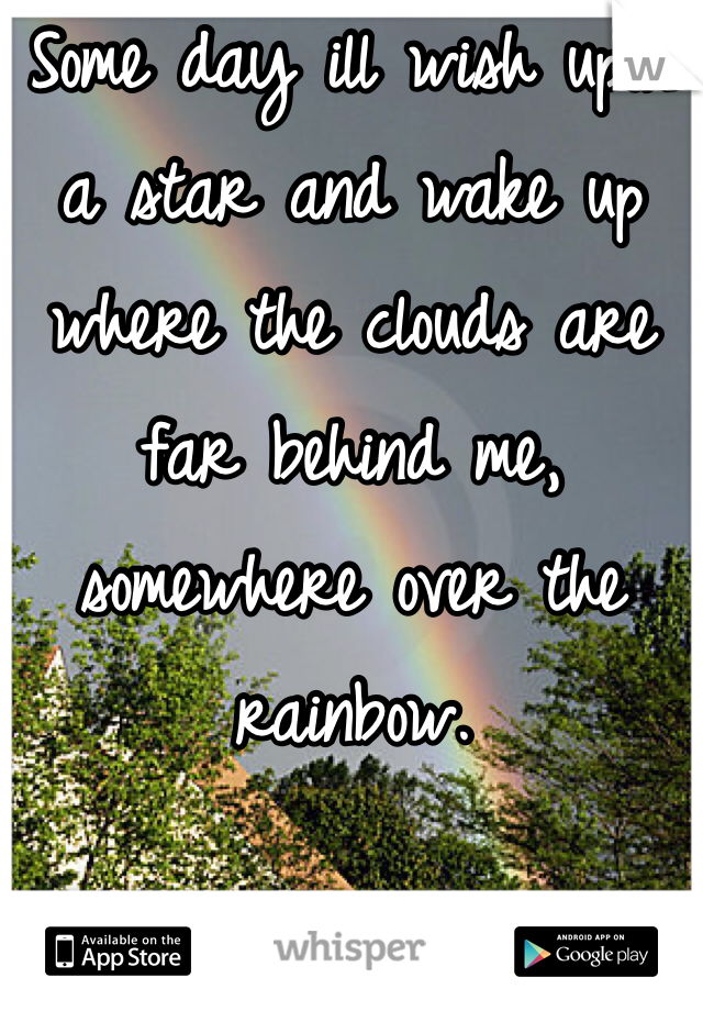 Some day ill wish upon a star and wake up where the clouds are far behind me, somewhere over the rainbow.