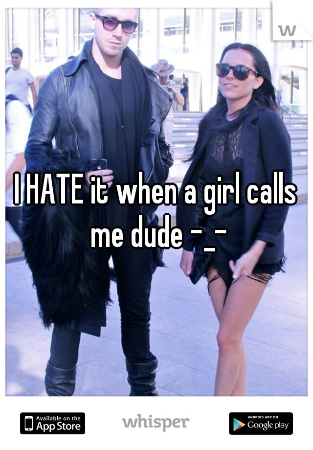 I HATE it when a girl calls me dude -_-