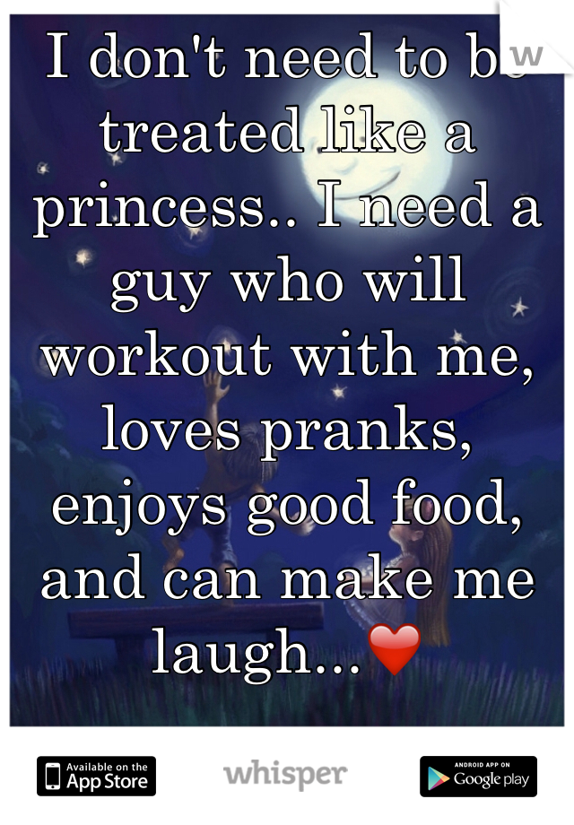 I don't need to be treated like a princess.. I need a guy who will workout with me, loves pranks, enjoys good food, and can make me laugh...❤️