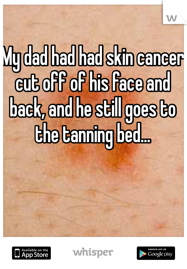 My dad had had skin cancer cut off of his face and back, and he still goes to the tanning bed...