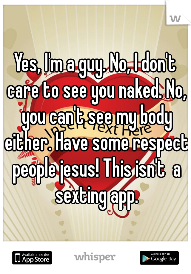 Yes, I'm a guy. No, I don't care to see you naked. No, you can't see my body either. Have some respect people jesus! This isn't  a sexting app.