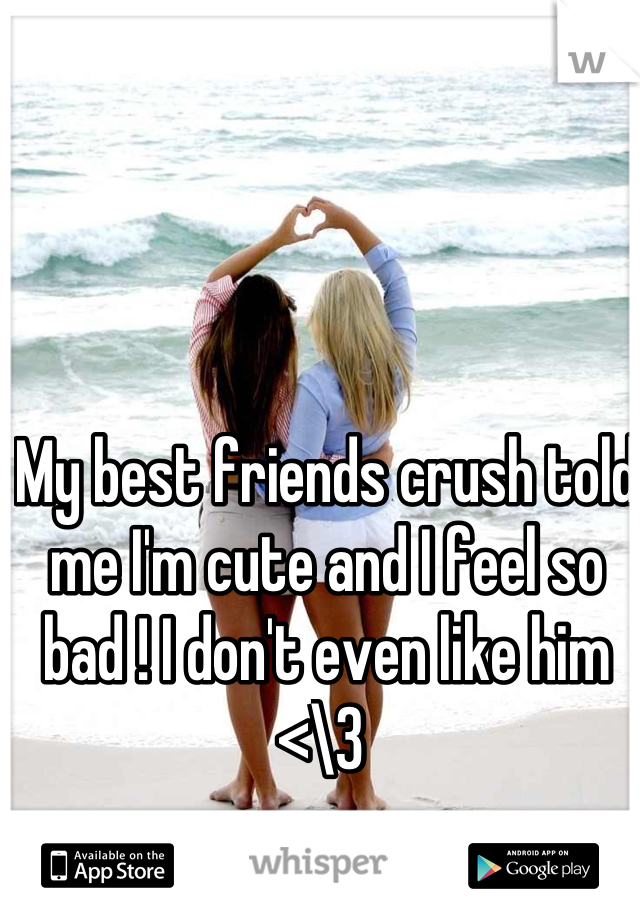My best friends crush told me I'm cute and I feel so bad ! I don't even like him <\3