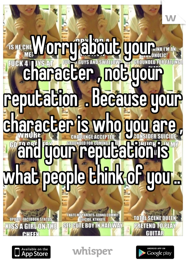 Worry about your character , not your reputation  . Because your character is who you are , and your reputation is what people think of you ..