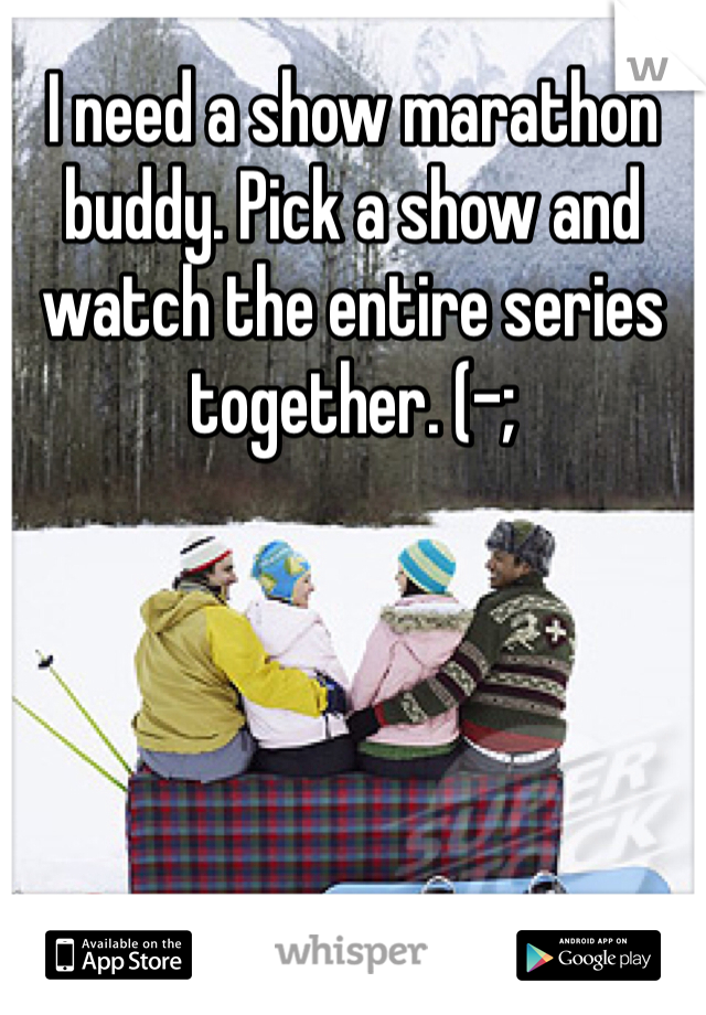 I need a show marathon buddy. Pick a show and watch the entire series together. (-;