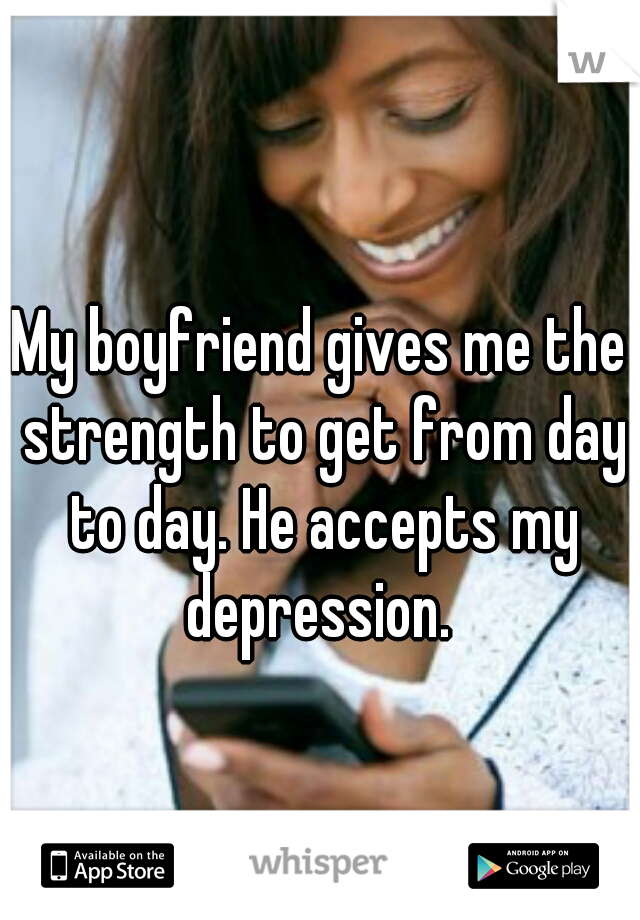 My boyfriend gives me the strength to get from day to day. He accepts my depression.