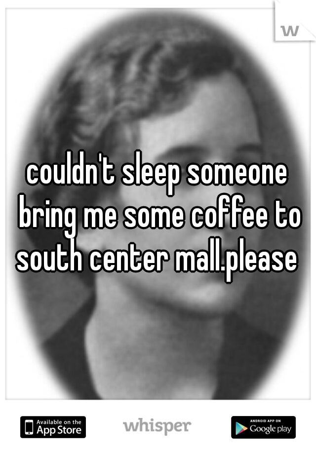couldn't sleep someone bring me some coffee to south center mall.please