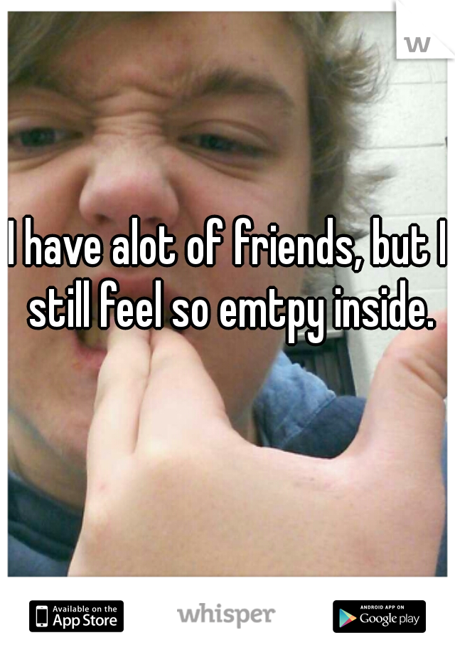 I have alot of friends, but I still feel so emtpy inside.