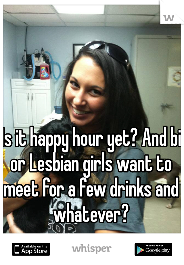 Is it happy hour yet? And bi or Lesbian girls want to meet for a few drinks and whatever?