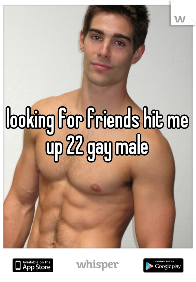 looking for friends hit me up 22 gay male