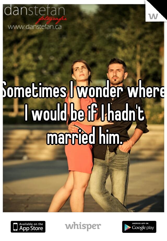 Sometimes I wonder where I would be if I hadn't married him.