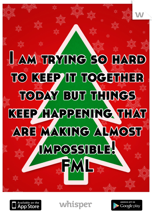 I am trying so hard to keep it together today but things keep happening that are making almost impossible!  FML