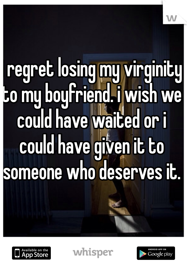 i regret losing my virginity to my boyfriend. i wish we could have waited or i could have given it to someone who deserves it.