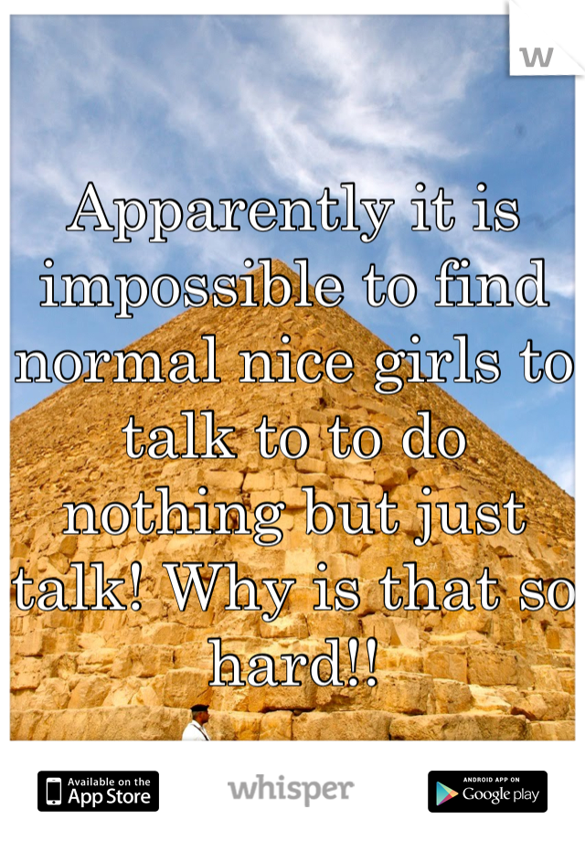 Apparently it is impossible to find normal nice girls to talk to to do nothing but just talk! Why is that so hard!!