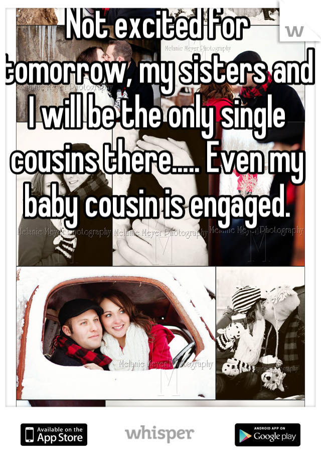 Not excited for tomorrow, my sisters and I will be the only single cousins there..... Even my baby cousin is engaged.