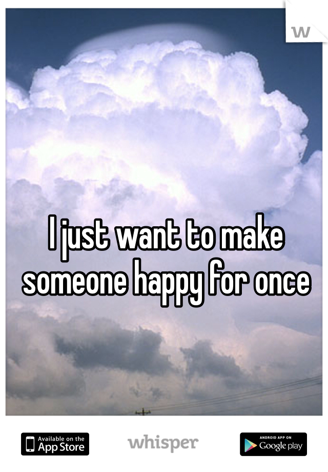 I just want to make someone happy for once