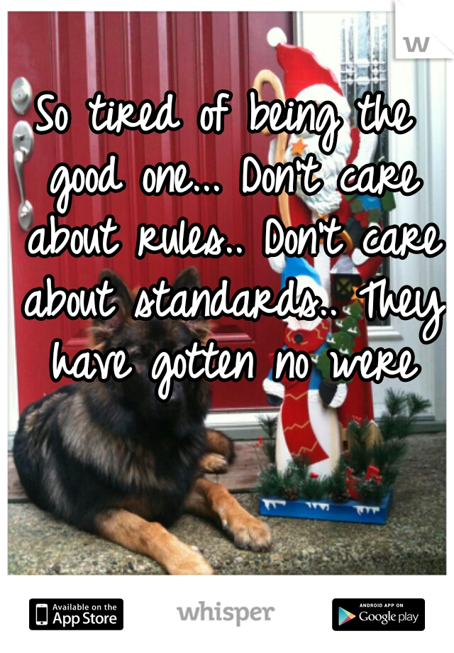 So tired of being the good one... Don't care about rules.. Don't care about standards.. They have gotten no were
