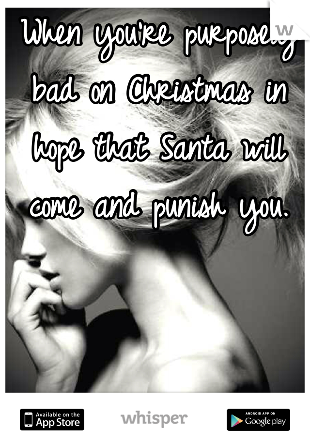 When you're purposely bad on Christmas in hope that Santa will come and punish you.