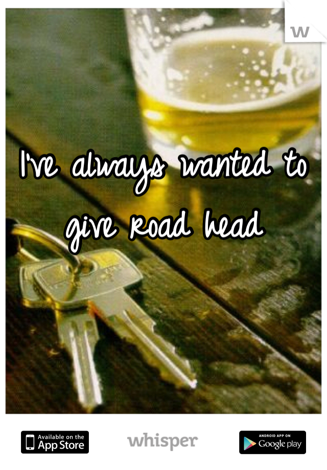 I've always wanted to give road head