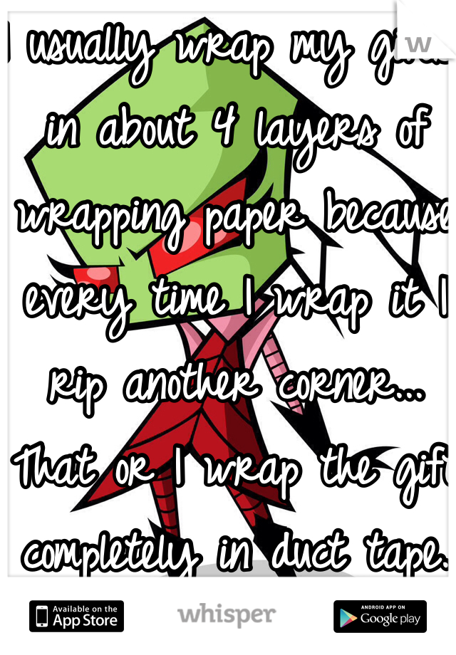 I usually wrap my gifts in about 4 layers of wrapping paper because every time I wrap it I rip another corner... That or I wrap the gift completely in duct tape.