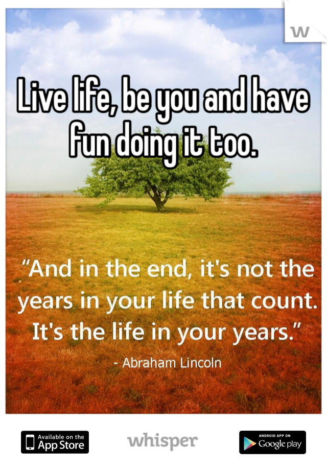 Live life, be you and have fun doing it too.