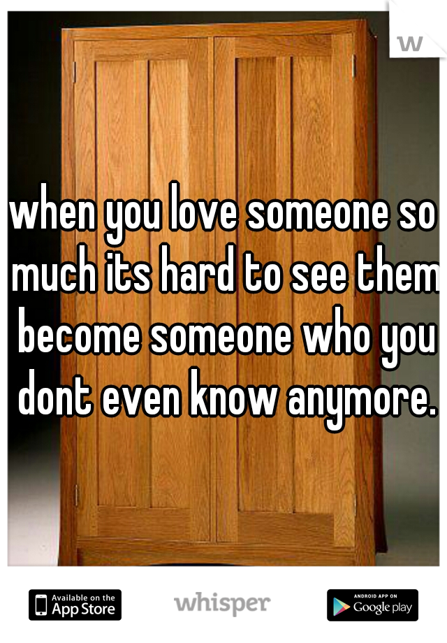 when you love someone so much its hard to see them become someone who you dont even know anymore.