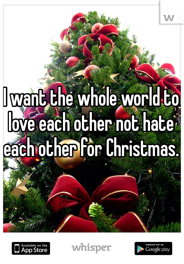 I want the whole world to love each other not hate each other for Christmas.