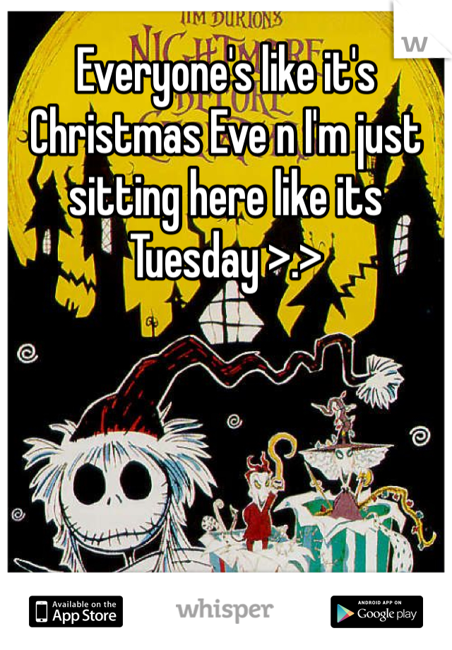 Everyone's like it's Christmas Eve n I'm just sitting here like its Tuesday >.>