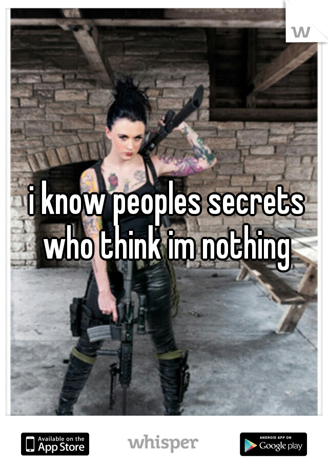 i know peoples secrets who think im nothing