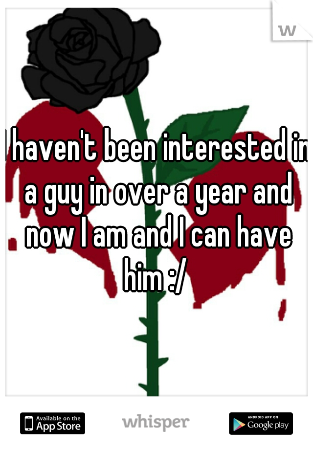 I haven't been interested in a guy in over a year and now I am and I can have him :/
