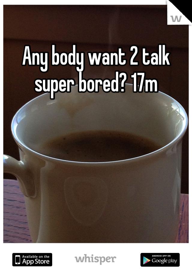 Any body want 2 talk super bored? 17m