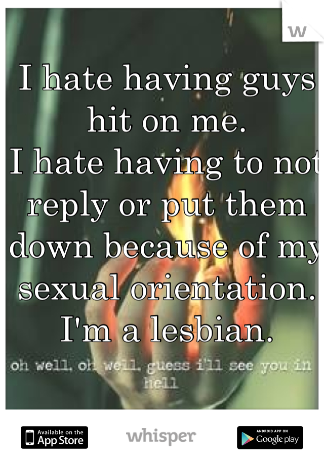 I hate having guys hit on me.  I hate having to not reply or put them down because of my sexual orientation.  I'm a lesbian.