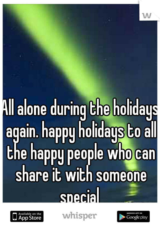 All alone during the holidays again. happy holidays to all the happy people who can share it with someone special