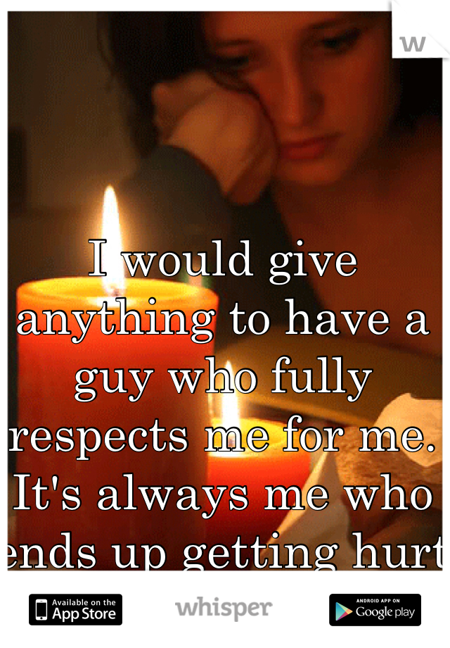 I would give anything to have a guy who fully respects me for me. It's always me who ends up getting hurt in the end.