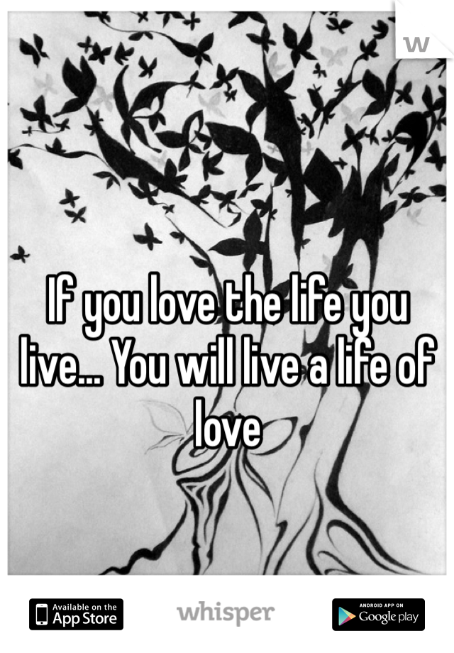 If you love the life you live... You will live a life of love