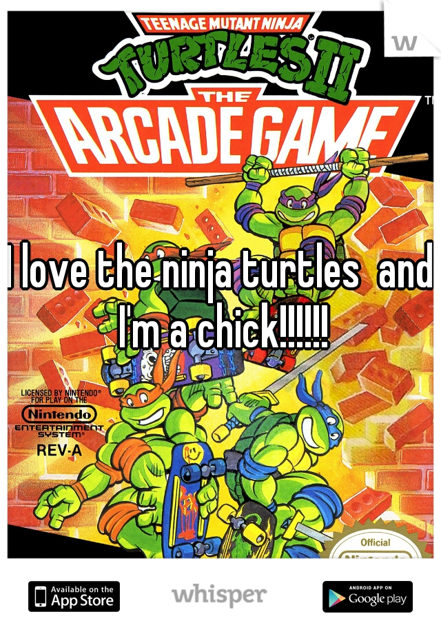 I love the ninja turtles  and I'm a chick!!!!!!
