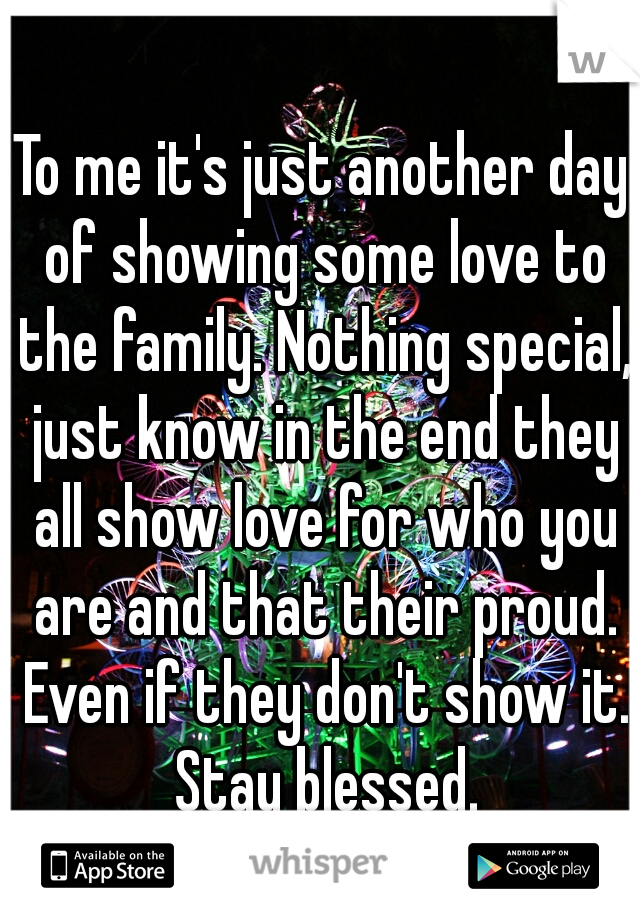 To me it's just another day of showing some love to the family. Nothing special, just know in the end they all show love for who you are and that their proud. Even if they don't show it. Stay blessed.