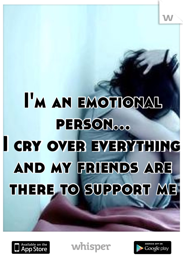I'm an emotional person...  I cry over everything and my friends are there to support me