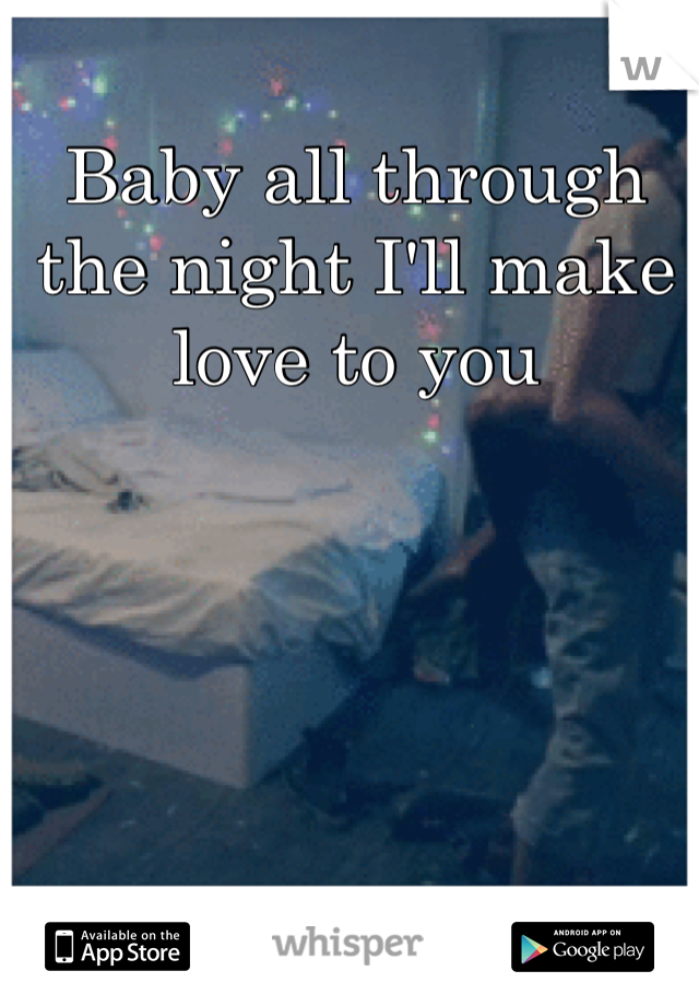 Baby all through the night I'll make love to you
