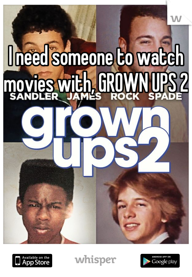 I need someone to watch movies with, GROWN UPS 2