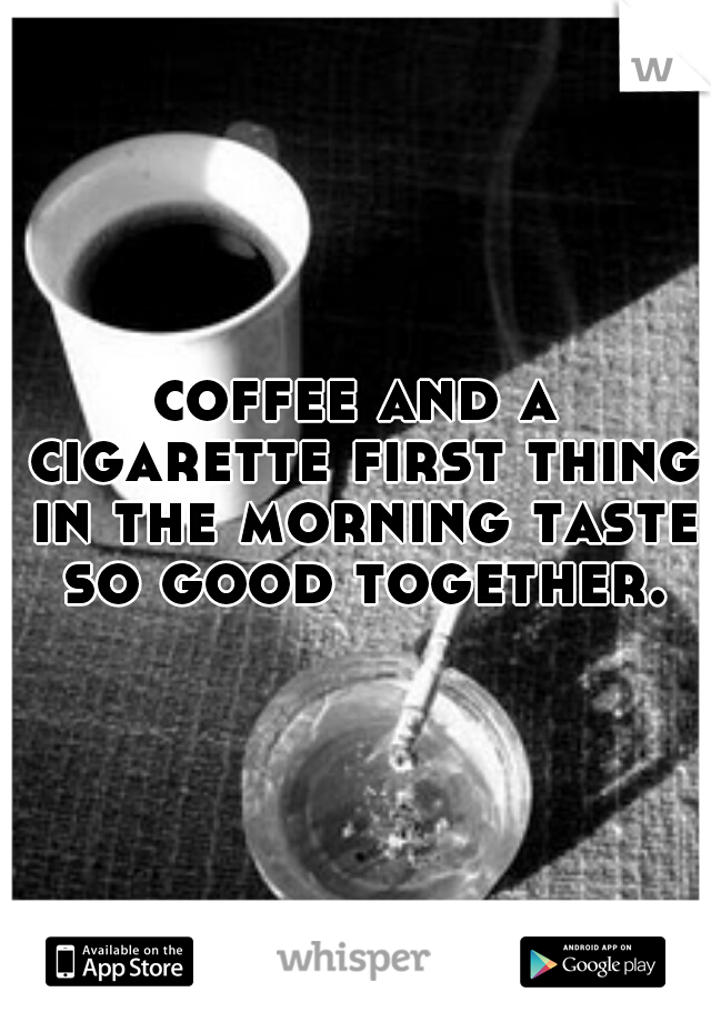 coffee and a cigarette first thing in the morning taste so good together.