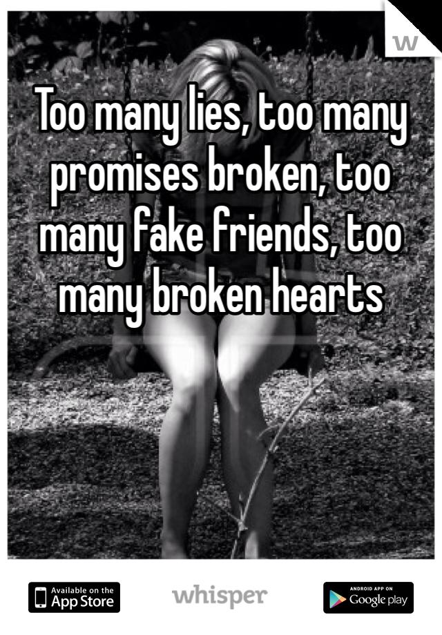 Too many lies, too many promises broken, too many fake friends, too many broken hearts