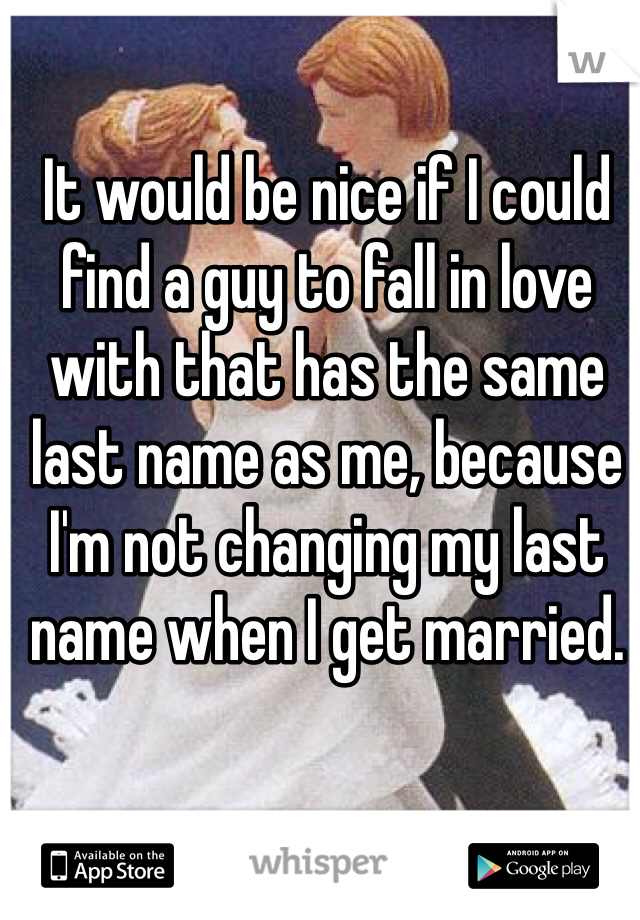 It would be nice if I could find a guy to fall in love with that has the same last name as me, because I'm not changing my last name when I get married.