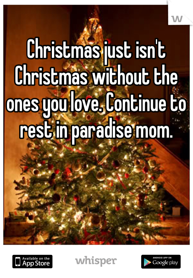 Christmas just isn't Christmas without the ones you love. Continue to rest in paradise mom.