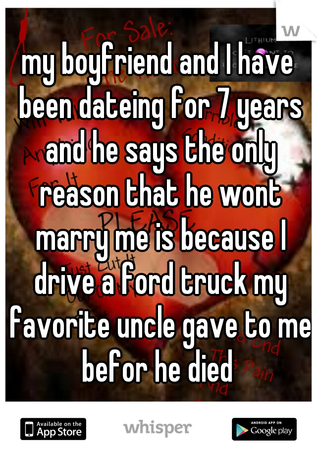 my boyfriend and I have been dateing for 7 years and he says the only reason that he wont marry me is because I drive a ford truck my favorite uncle gave to me befor he died