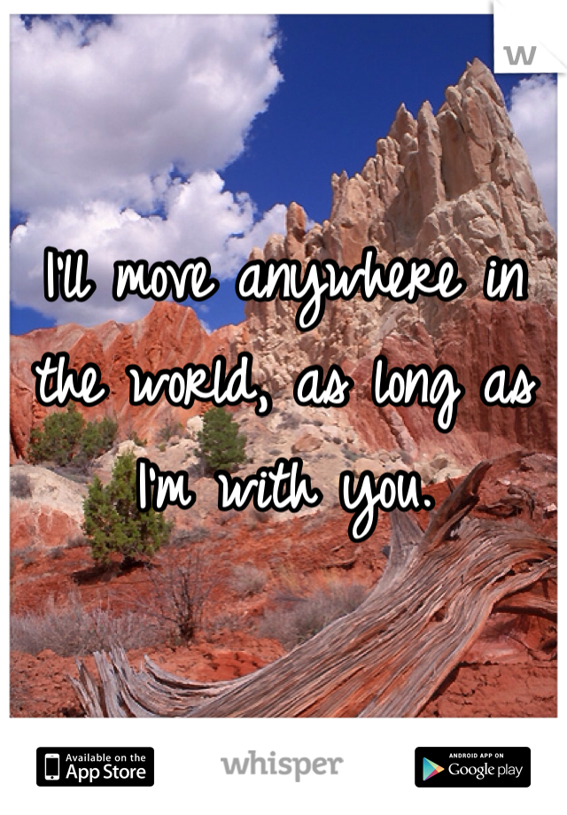I'll move anywhere in the world, as long as I'm with you.