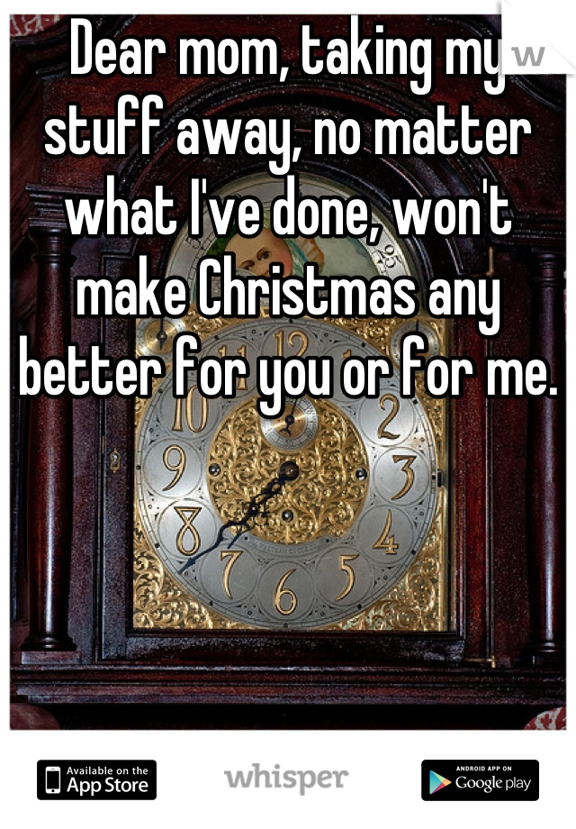 Dear mom, taking my stuff away, no matter what I've done, won't make Christmas any better for you or for me.
