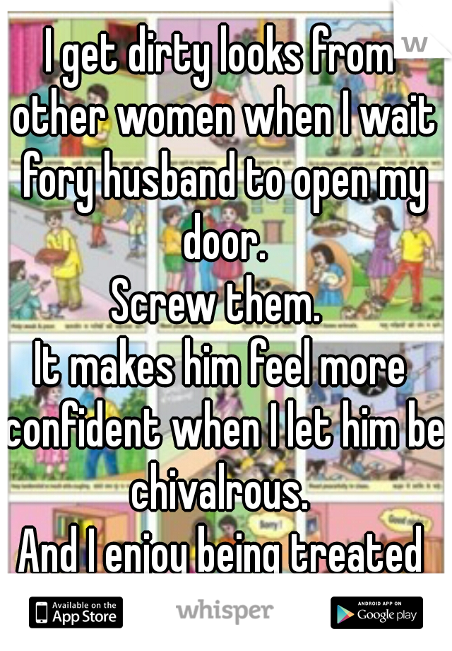 I get dirty looks from other women when I wait fory husband to open my door. Screw them.  It makes him feel more confident when I let him be chivalrous.  And I enjoy being treated well.