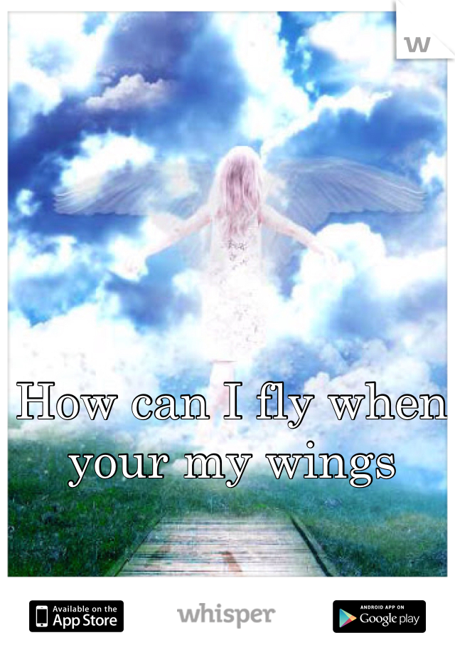 How can I fly when your my wings