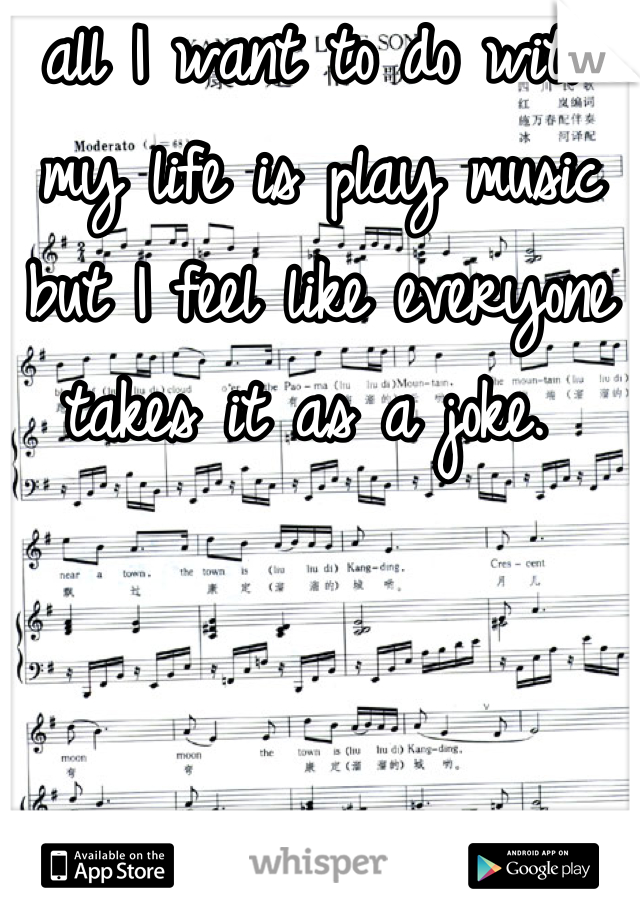 all I want to do with my life is play music but I feel like everyone takes it as a joke.