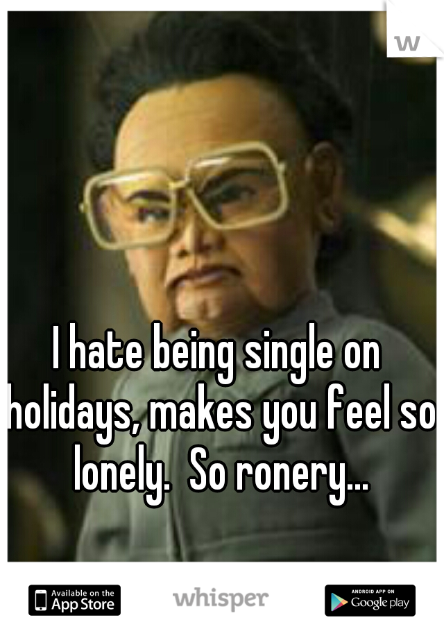 I hate being single on holidays, makes you feel so lonely.  So ronery...